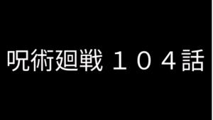 呪術廻戦 104話 ネタバレ 感想 最新話考察