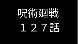 呪術廻戦127話 ネタバレ 感想 考察