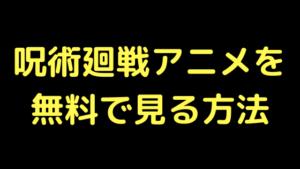 呪術廻戦のアニメを無料で見る方法