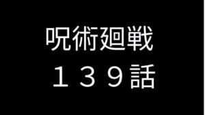 呪術廻戦 139話 ネタバレ 展開はやすぎ!! 感想・考察